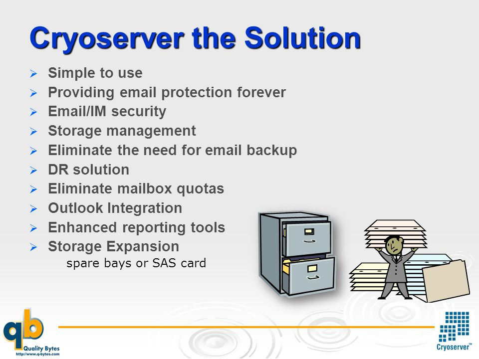 Cryoserver the Solution Simple to use Providing email protection forever Email/IM security Storage management Eliminate the need for email backup DR solution Eliminate mailbox quotas Outlook Integration Enhanced reporting tools Storage Expansion spare bays or SAS card
