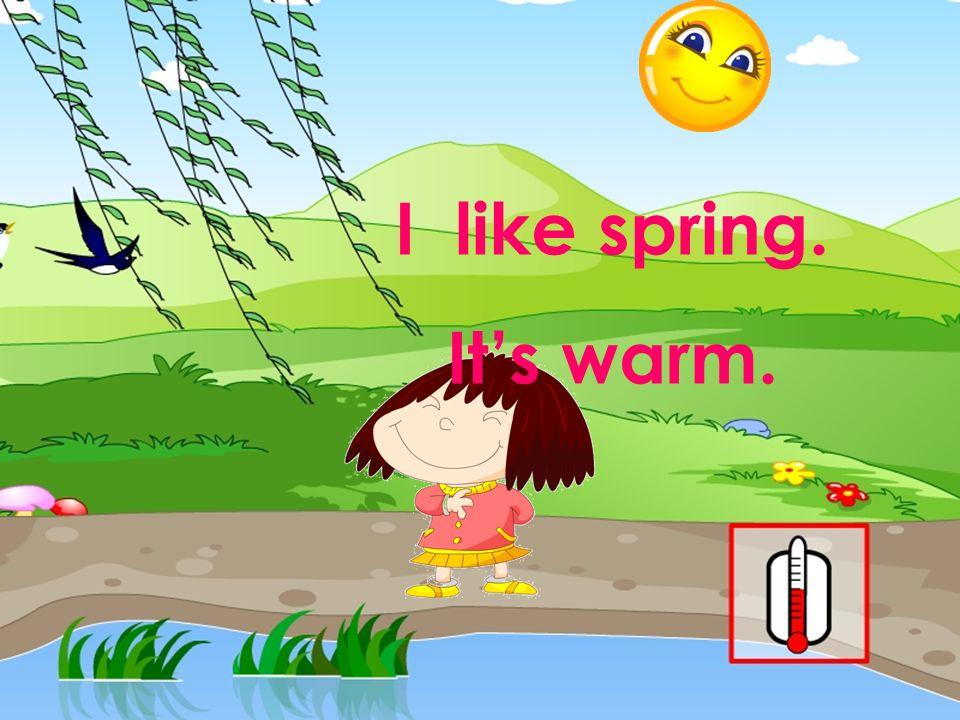 I like spring. Its warm.