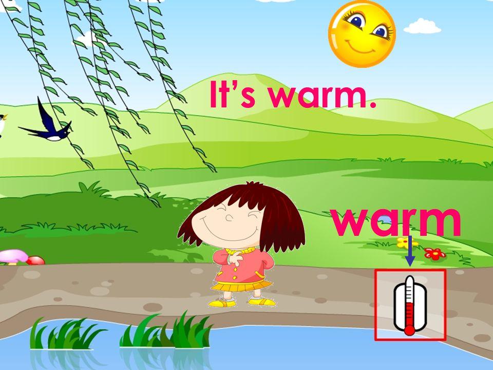 warm Its warm.