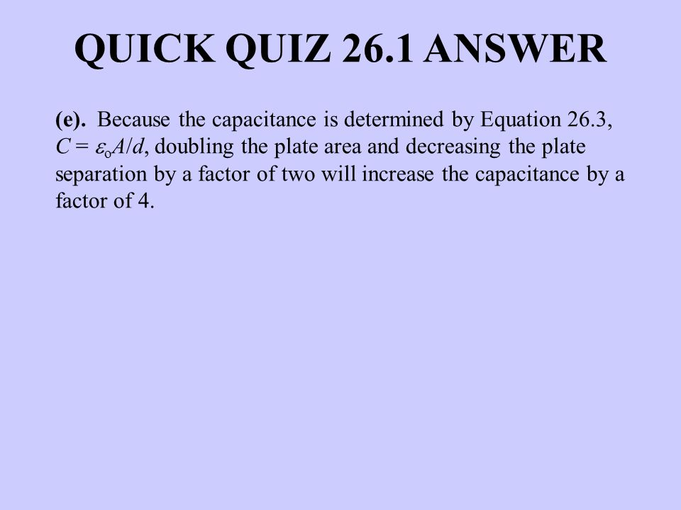 (e). Because the capacitance is determined by Equation 26.3, C = o A/d, doubling the plate area and decreasing the plate separation by a factor of two
