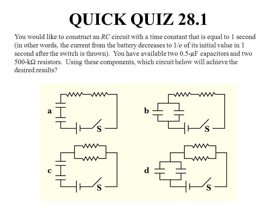QUICK QUIZ 28.1 You would like to construct an RC circuit with a time constant that is equal to 1 second (in other words, the current from the battery