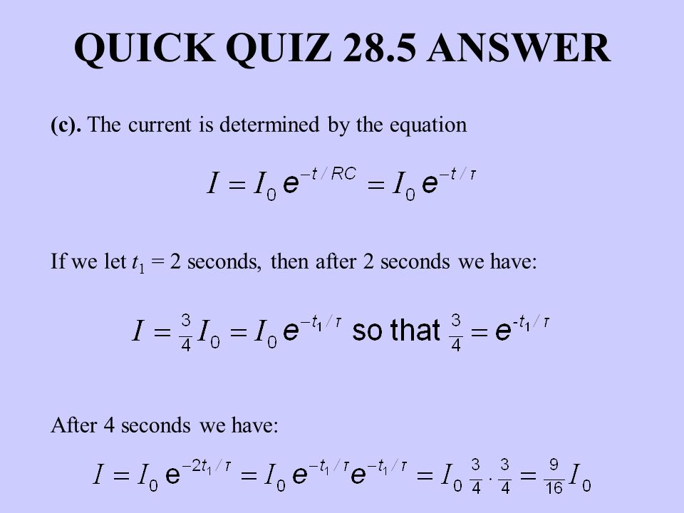 QUICK QUIZ 28.5 ANSWER (c). The current is determined by the equation If we let t 1 = 2 seconds, then after 2 seconds we have: After 4 seconds we have