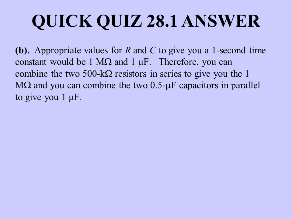 QUICK QUIZ 28.1 ANSWER (b). Appropriate values for R and C to give you a 1-second time constant would be 1 M and 1 F. Therefore, you can combine the t