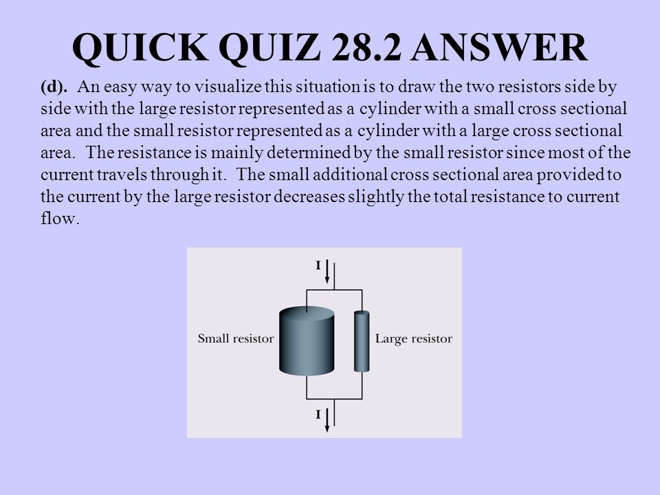 QUICK QUIZ 28.2 ANSWER (d). An easy way to visualize this situation is to draw the two resistors side by side with the large resistor represented as a