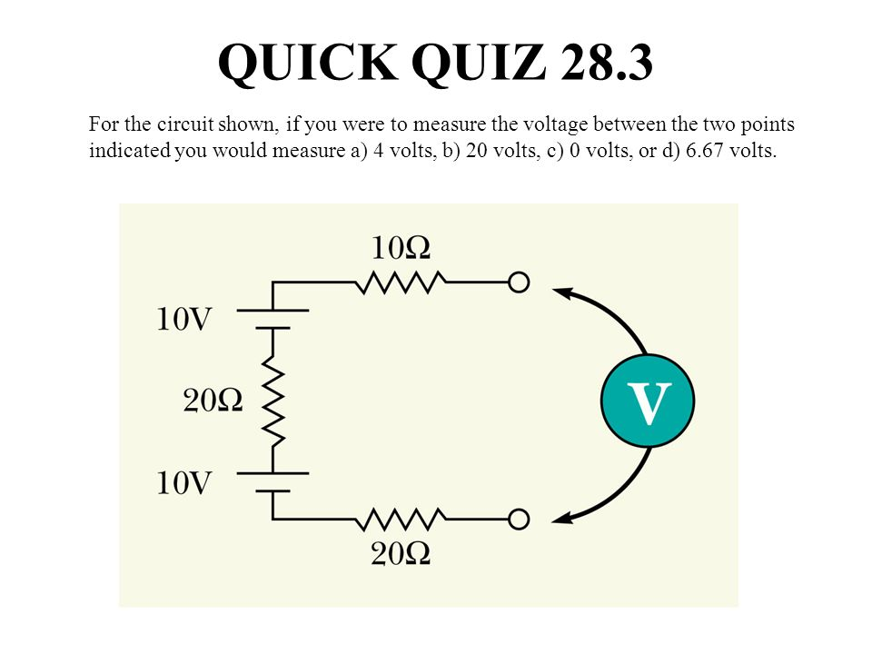 QUICK QUIZ 28.3 For the circuit shown, if you were to measure the voltage between the two points indicated you would measure a) 4 volts, b) 20 volts,