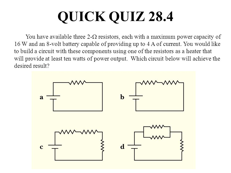 QUICK QUIZ 28.4 You have available three 2- resistors, each with a maximum power capacity of 16 W and an 8-volt battery capable of providing up to 4 A
