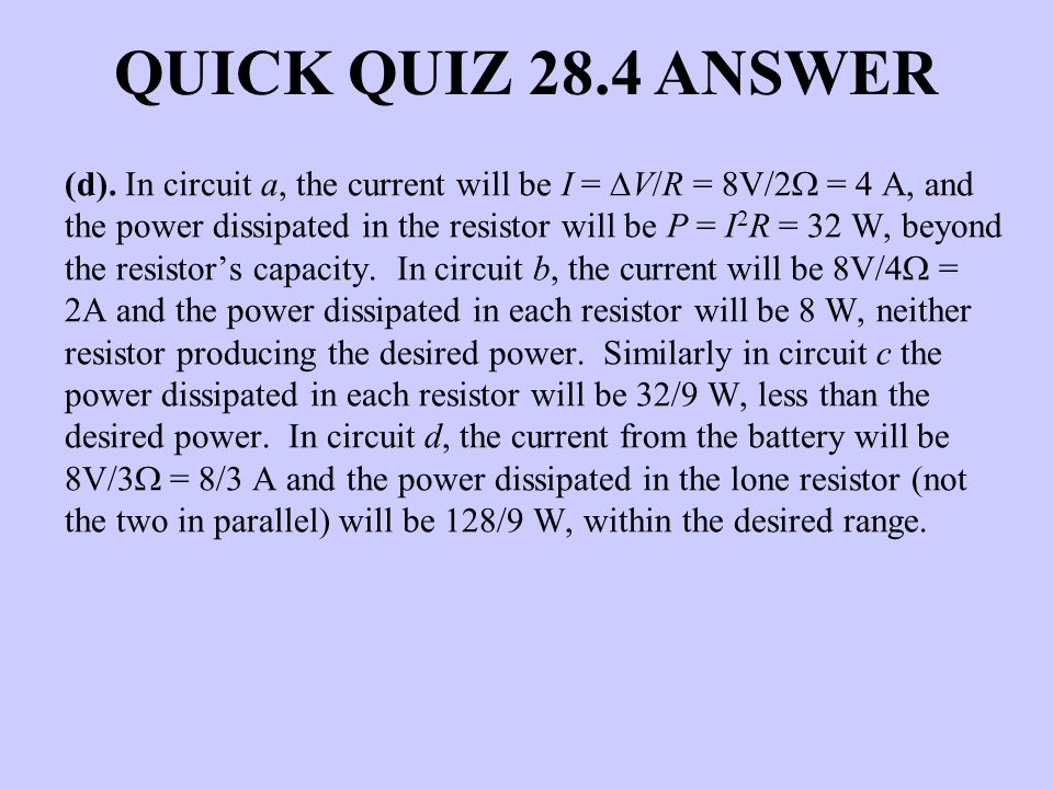QUICK QUIZ 28.4 ANSWER (d). In circuit a, the current will be I = V/R = 8V/2 = 4 A, and the power dissipated in the resistor will be P = I 2 R = 32 W,