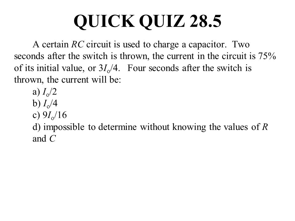A certain RC circuit is used to charge a capacitor. Two seconds after the switch is thrown, the current in the circuit is 75% of its initial value, or