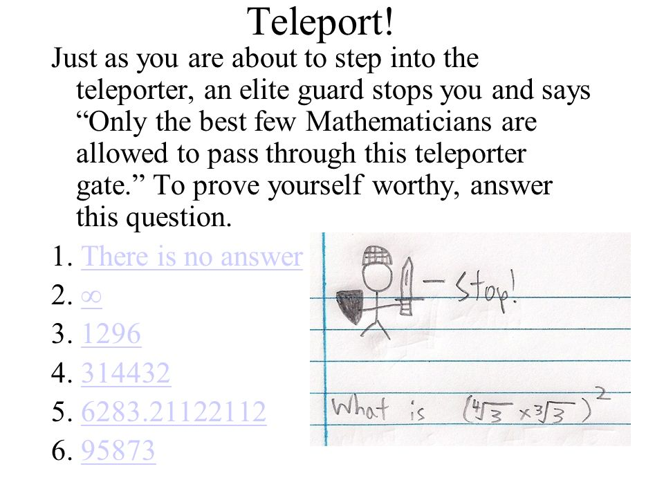 Teleport! Just as you are about to step into the teleporter, an elite guard stops you and says Only the best few Mathematicians are allowed to pass th