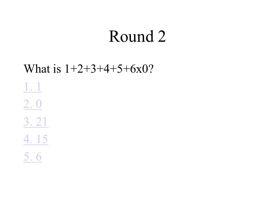 Round 2 What is 1+2+3+4+5+6x0? 1. 1 2. 0 3. 21 4. 15 5. 6