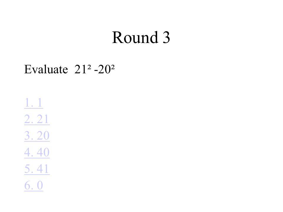 Round 3 Evaluate 21² -20² 1. 1 2. 21 3. 20 4. 40 5. 41 6. 0