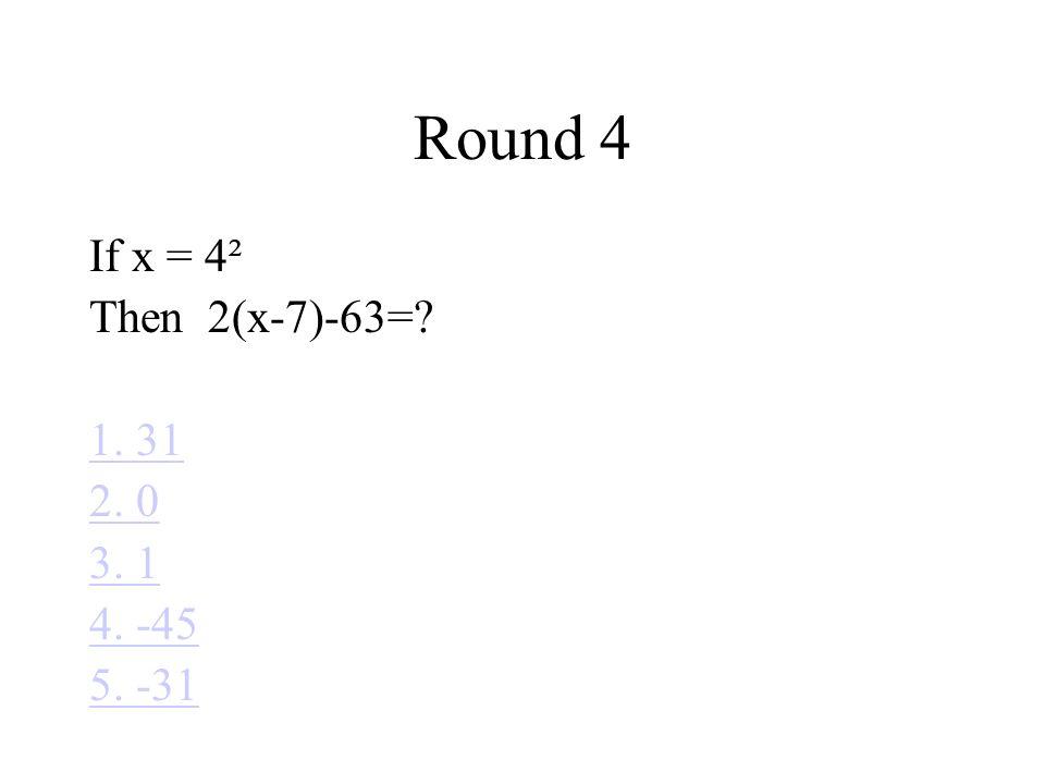 Round 4 If x = 4² Then 2(x-7)-63= 1. 31 2. 0 3. 1 4. -45 5. -31