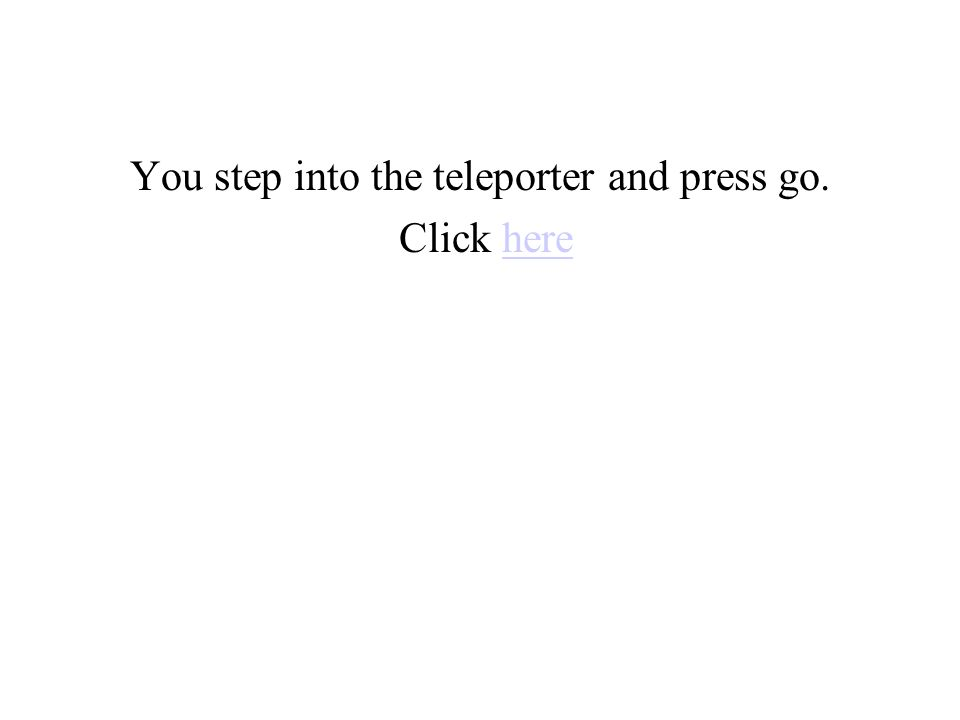 You step into the teleporter and press go. Click herehere