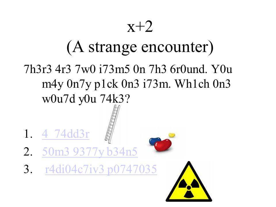 x+2 (A strange encounter) 7h3r3 4r3 7w0 i73m5 0n 7h3 6r0und.