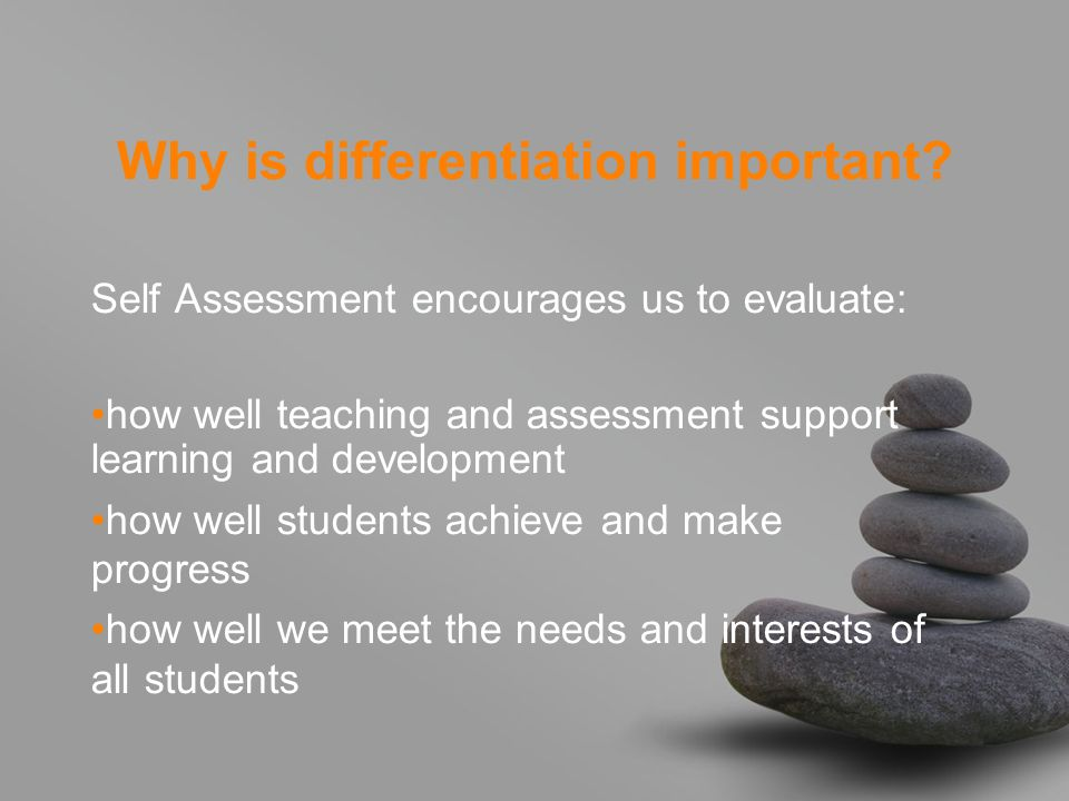 Why is differentiation important? Self Assessment encourages us to evaluate: how well teaching and assessment support learning and development how wel