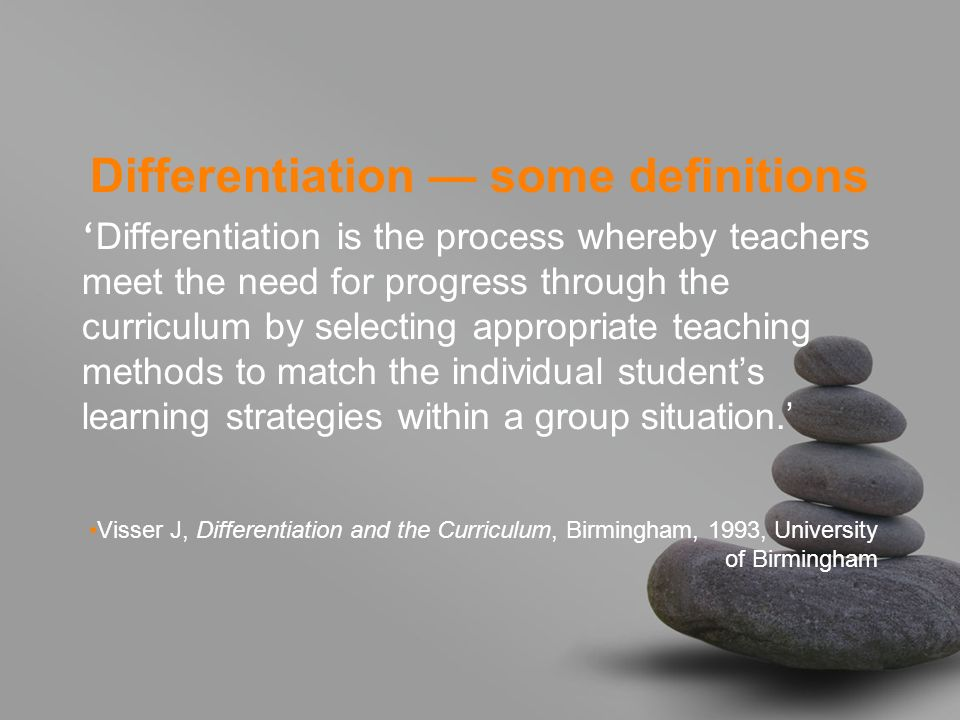 Differentiation some definitions Differentiation is the process whereby teachers meet the need for progress through the curriculum by selecting approp