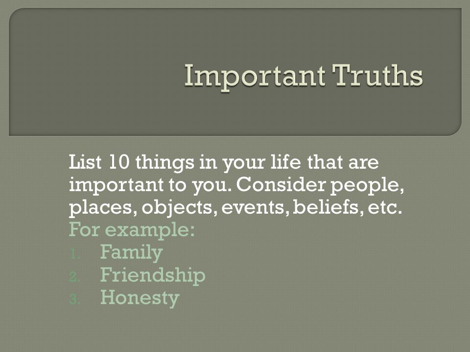 List 10 things in your life that are important to you. Consider people, places, objects, events, beliefs, etc. For example: 1. Family 2. Friendship 3.