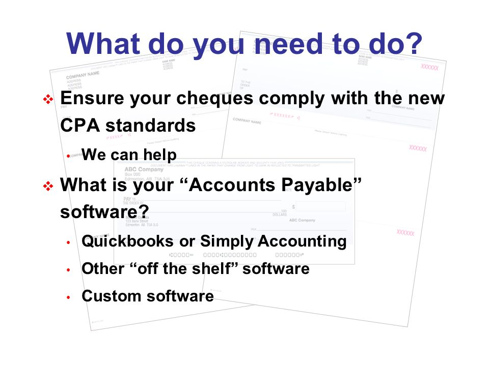What do you need to do? Ensure your cheques comply with the new CPA standards We can help What is your Accounts Payable software? Quickbooks or Simply