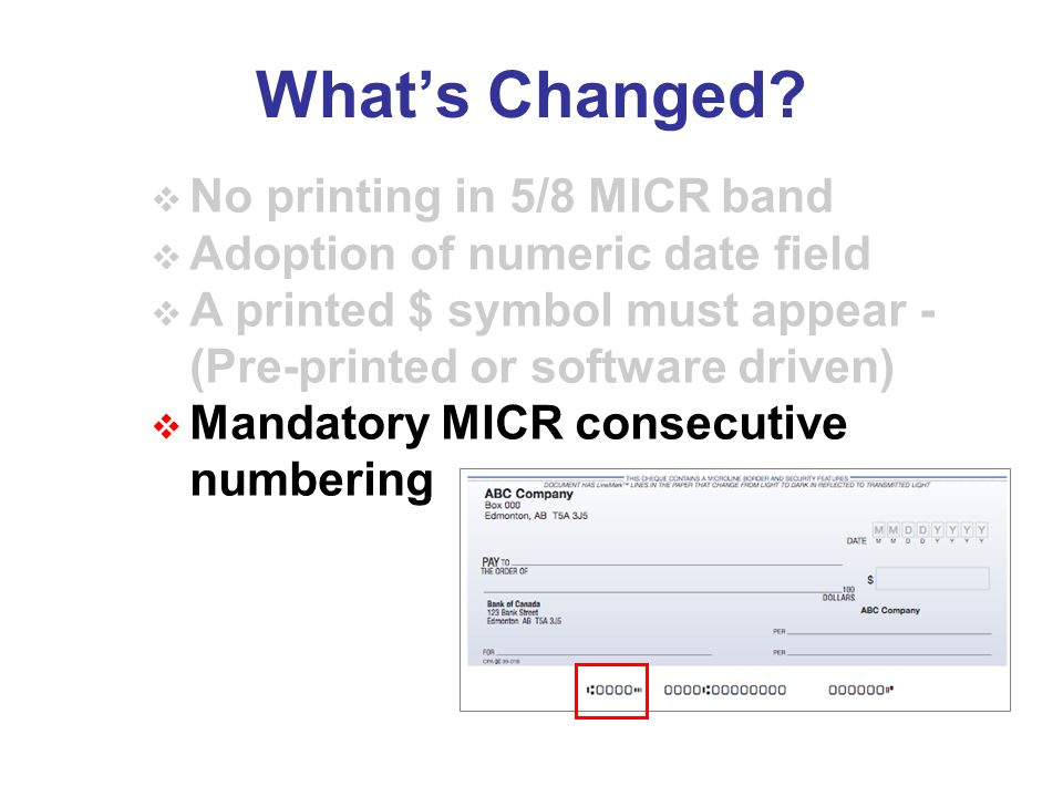Whats Changed? No printing in 5/8 MICR band Adoption of numeric date field A printed $ symbol must appear - (Pre-printed or software driven) Mandatory