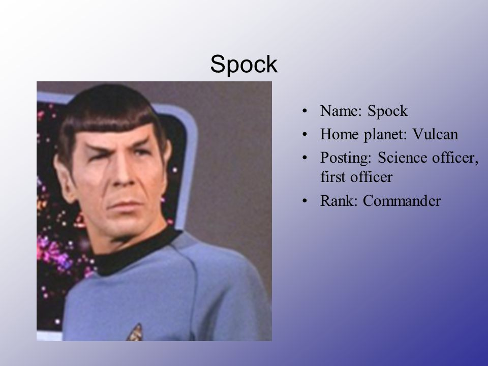 Spock Name: Spock Home planet: Vulcan Posting: Science officer, first officer Rank: Commander