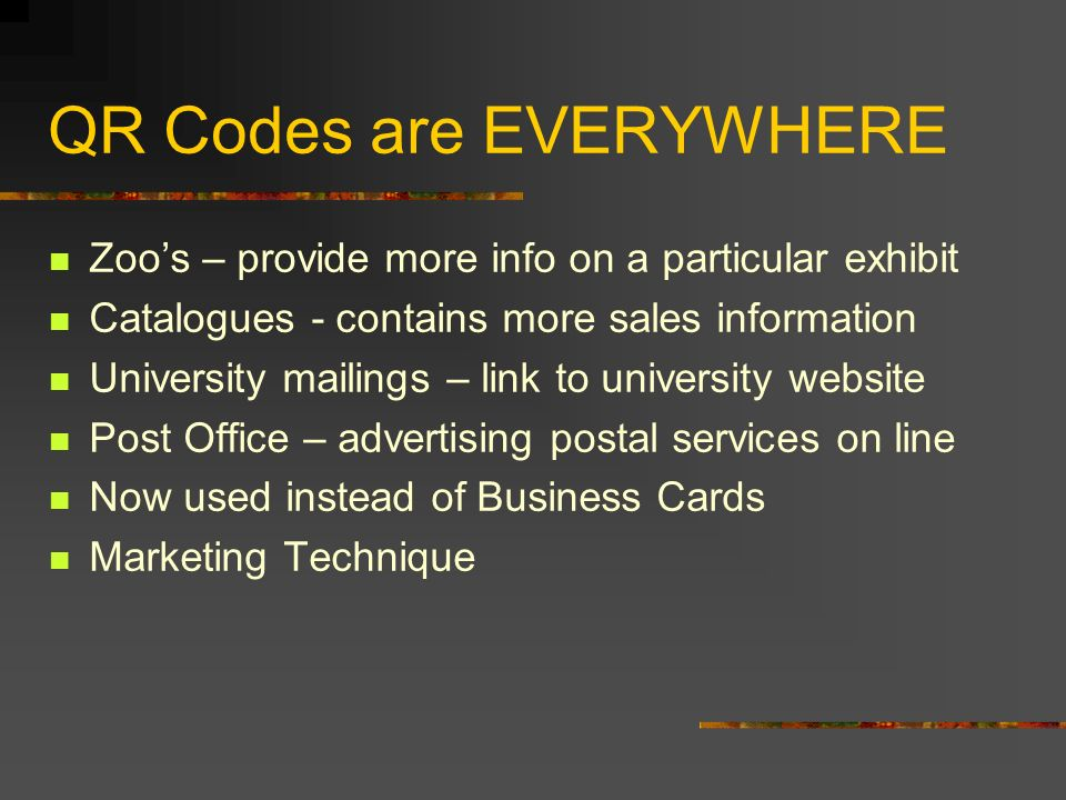 QR Codes are EVERYWHERE Zoos – provide more info on a particular exhibit Catalogues - contains more sales information University mailings – link to un