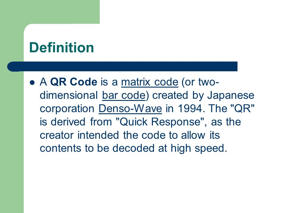 Definition A QR Code is a matrix code (or two- dimensional bar code) created by Japanese corporation Denso-Wave in 1994.
