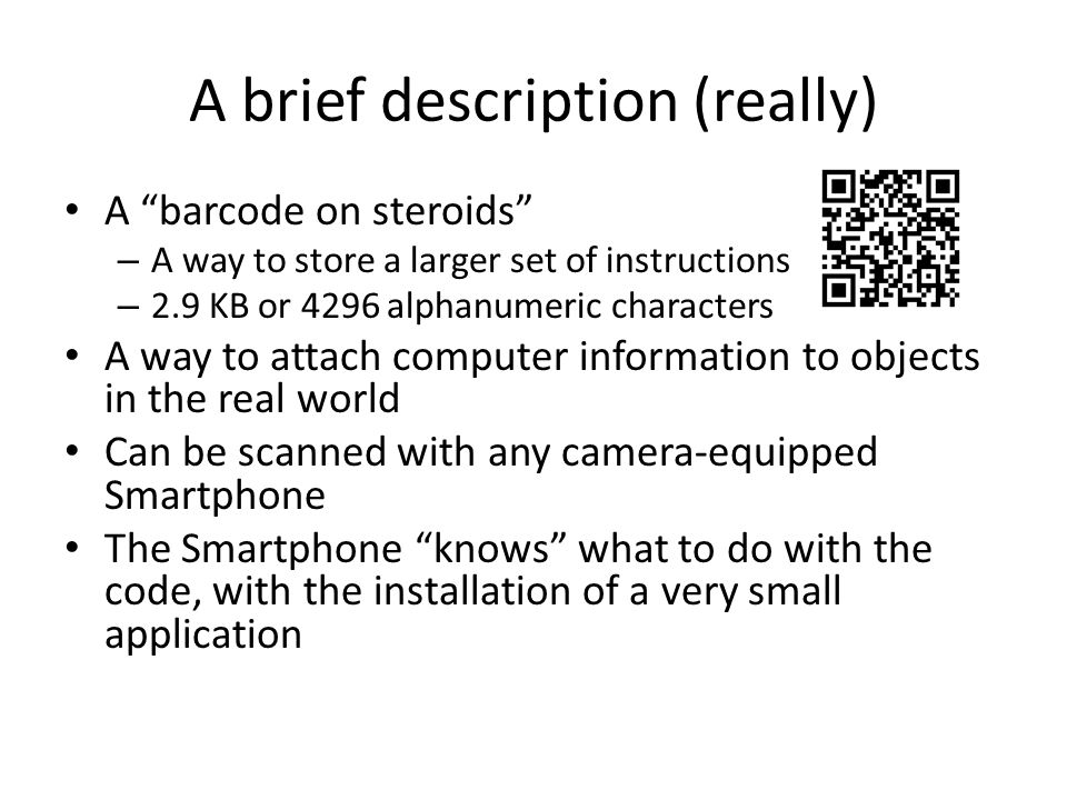 A brief description (really) A barcode on steroids – A way to store a larger set of instructions – 2.9 KB or 4296 alphanumeric characters A way to attach computer information to objects in the real world Can be scanned with any camera-equipped Smartphone The Smartphone knows what to do with the code, with the installation of a very small application