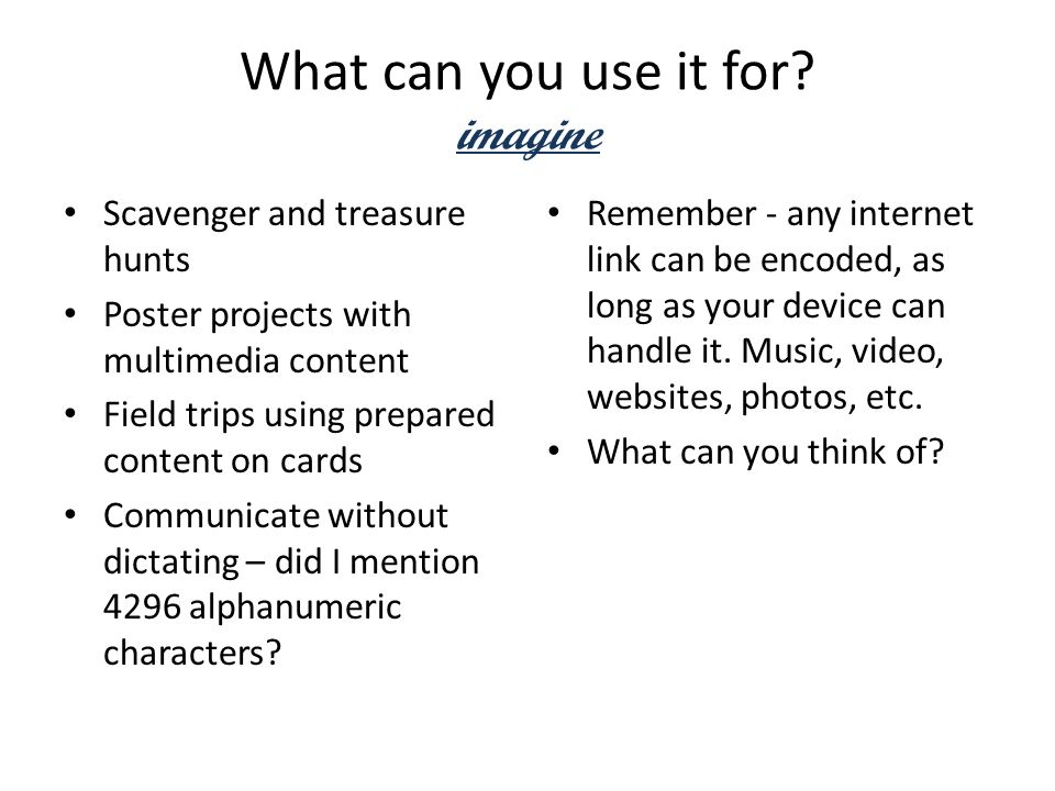 What can you use it for? imagine Scavenger and treasure hunts Poster projects with multimedia content Field trips using prepared content on cards Comm