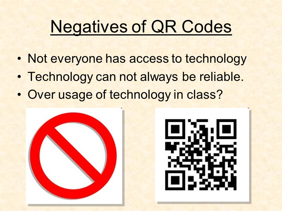 Negatives of QR Codes Not everyone has access to technology Technology can not always be reliable.