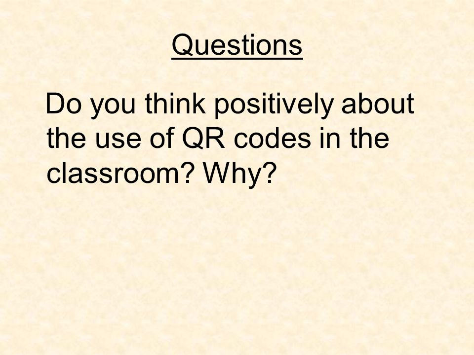 Questions Do you think positively about the use of QR codes in the classroom Why