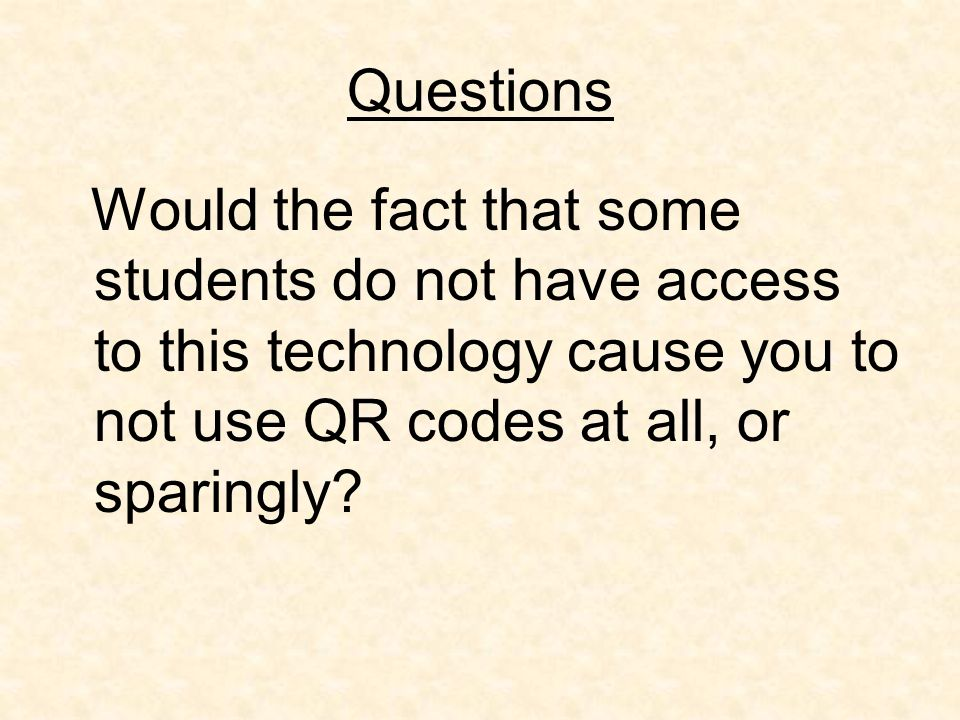Questions Would the fact that some students do not have access to this technology cause you to not use QR codes at all, or sparingly