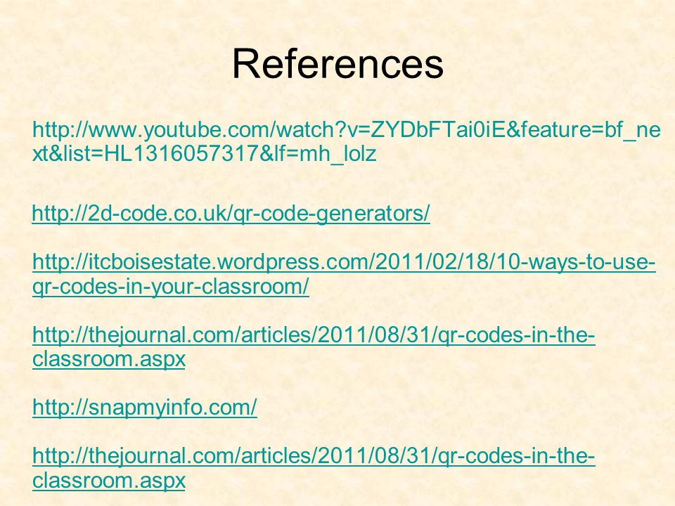 References http://www.youtube.com/watch?v=ZYDbFTai0iE&feature=bf_ne xt&list=HL1316057317&lf=mh_lolz http://2d-code.co.uk/qr-code-generators/ http://it