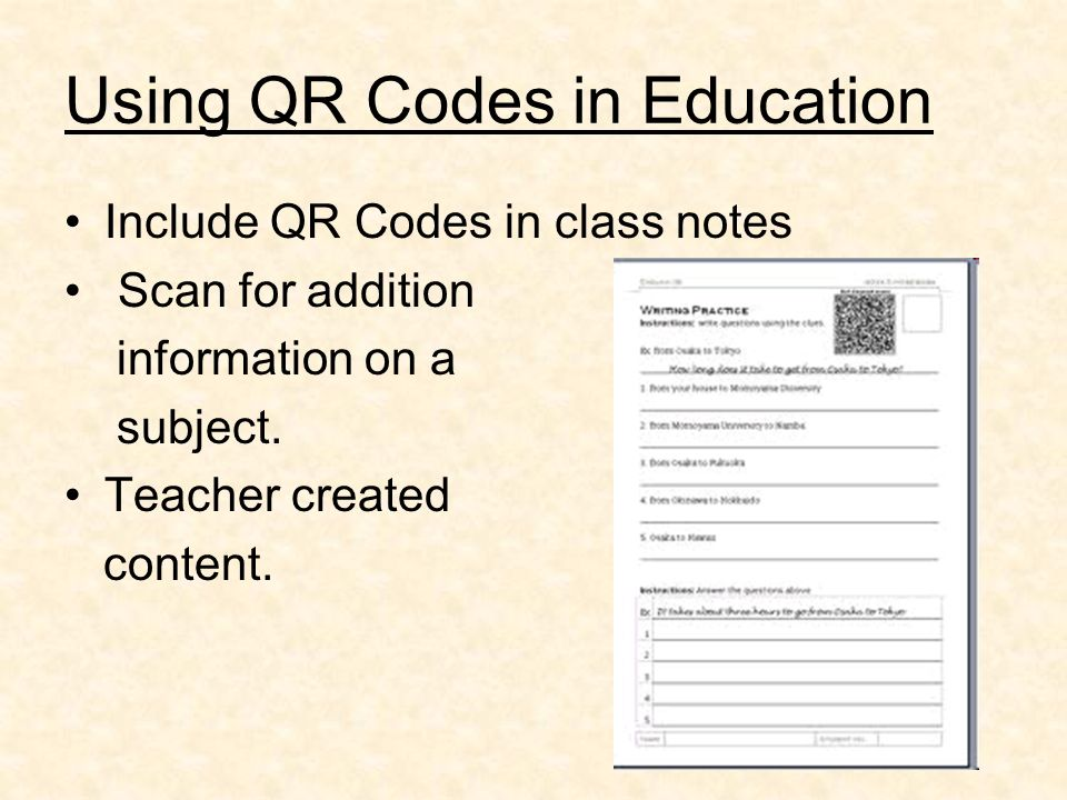 Using QR Codes in Education Include QR Codes in class notes Scan for addition information on a subject. Teacher created content.