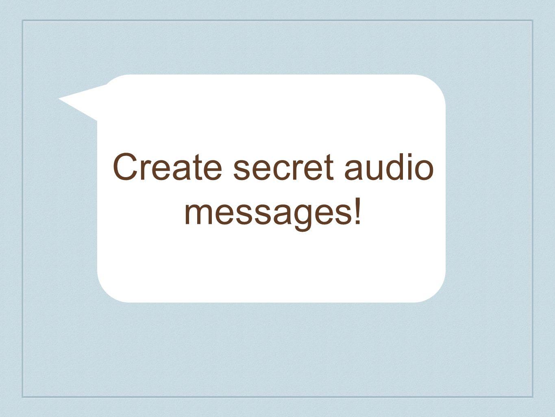 Create secret audio messages!