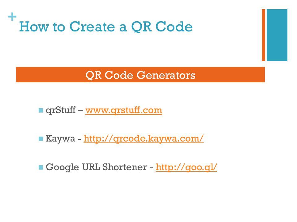 + How to Create a QR Code qrStuff – www.qrstuff.comwww.qrstuff.com Kaywa - http://qrcode.kaywa.com/http://qrcode.kaywa.com/ Google URL Shortener - http://goo.gl/http://goo.gl/ QR Code Generators