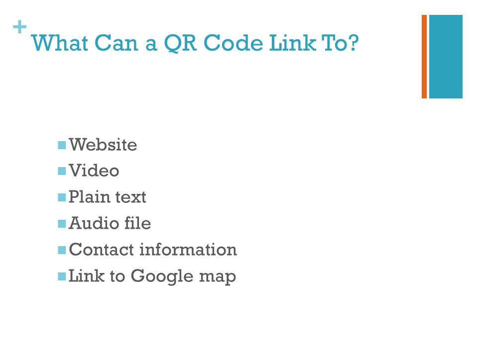 + What Can a QR Code Link To? Website Video Plain text Audio file Contact information Link to Google map