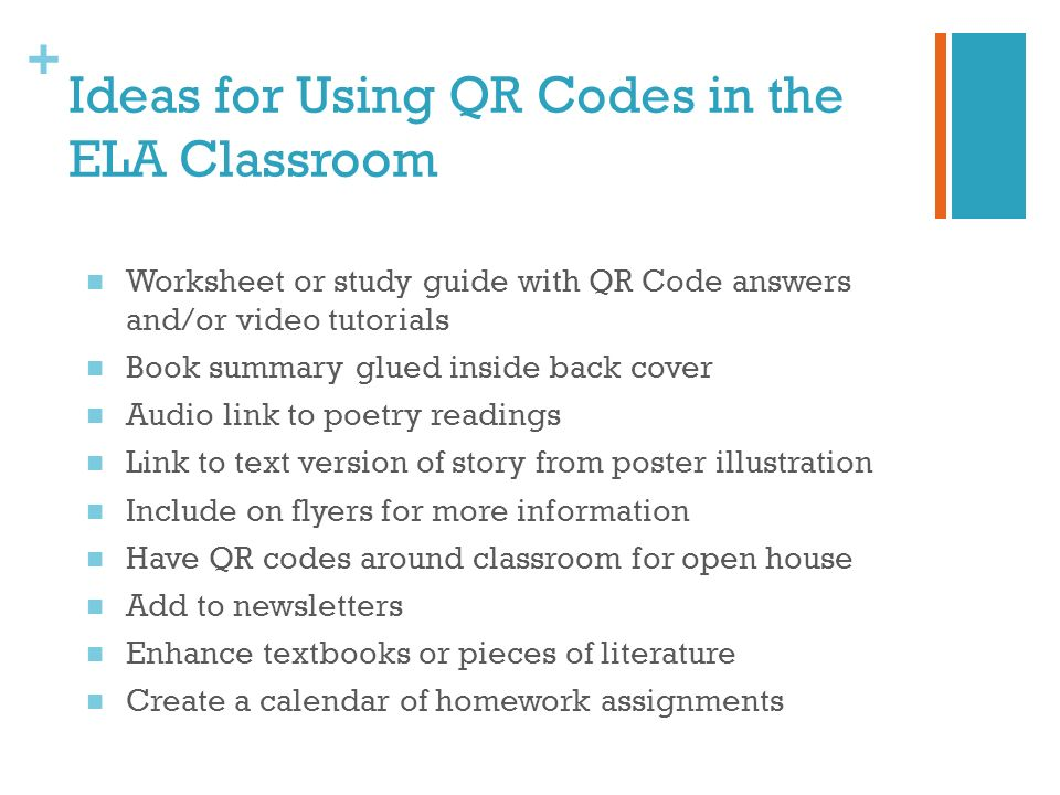 + Ideas for Using QR Codes in the ELA Classroom Worksheet or study guide with QR Code answers and/or video tutorials Book summary glued inside back cover Audio link to poetry readings Link to text version of story from poster illustration Include on flyers for more information Have QR codes around classroom for open house Add to newsletters Enhance textbooks or pieces of literature Create a calendar of homework assignments