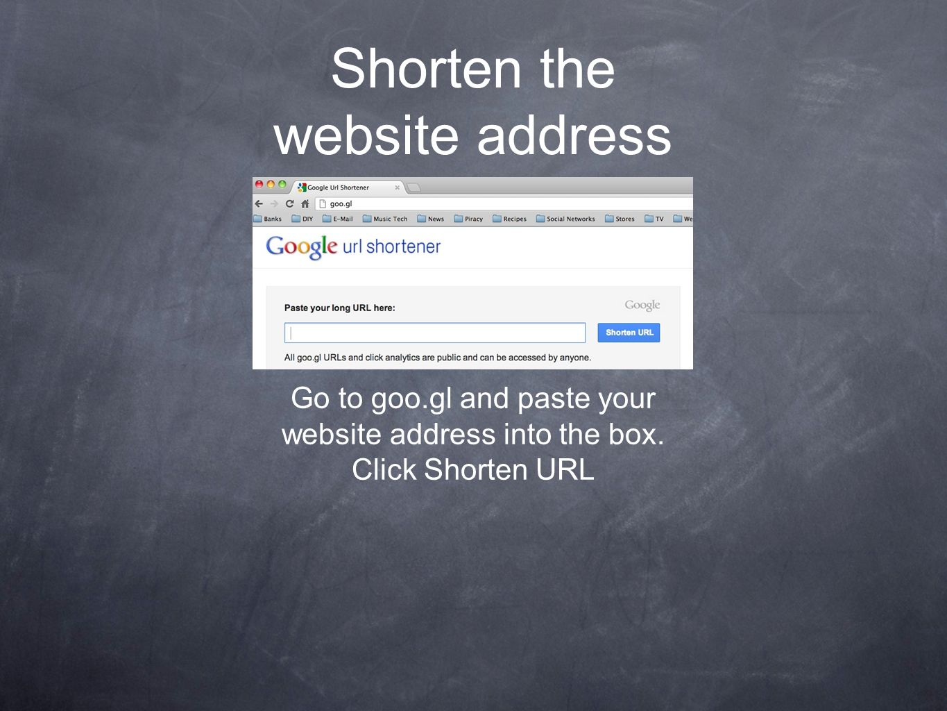Shorten the website address Go to goo.gl and paste your website address into the box.