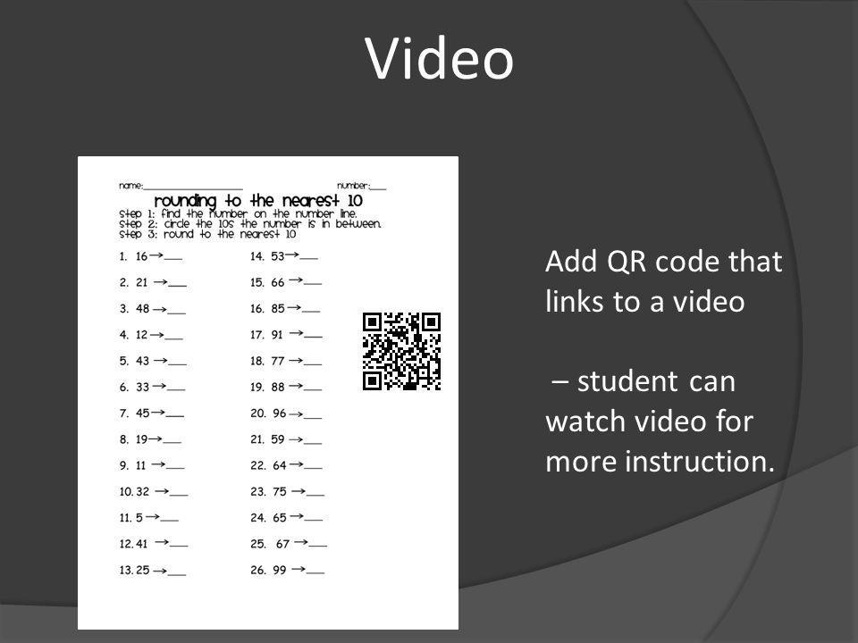 Video Add QR code that links to a video – student can watch video for more instruction.
