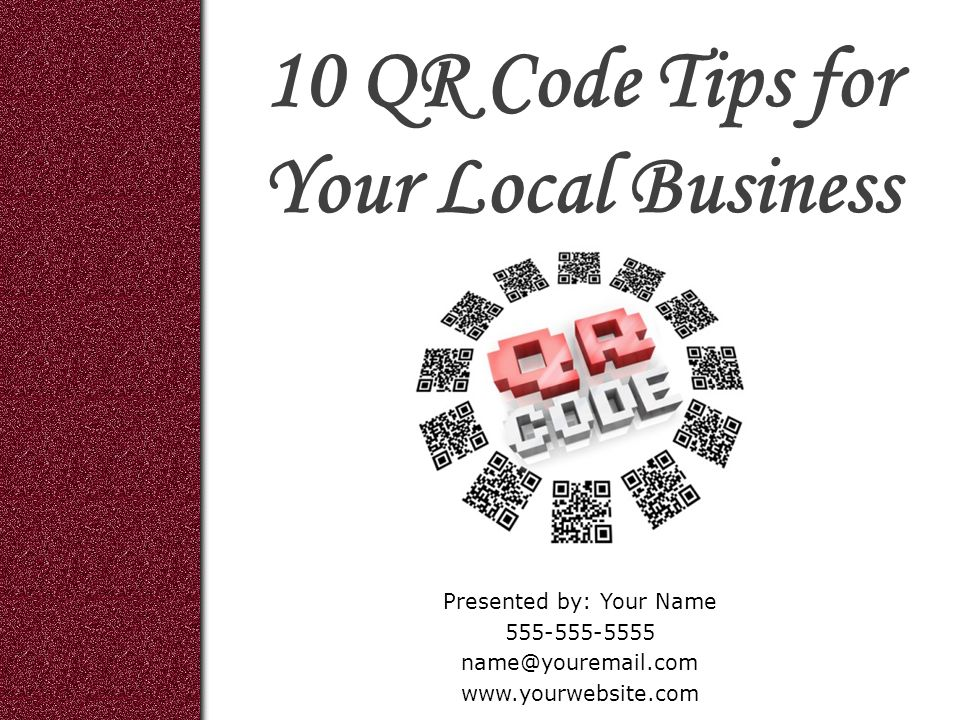 10 QR Code Tips for Your Local Business Presented by: Your Name 555-555-5555 name@youremail.com www.yourwebsite.com