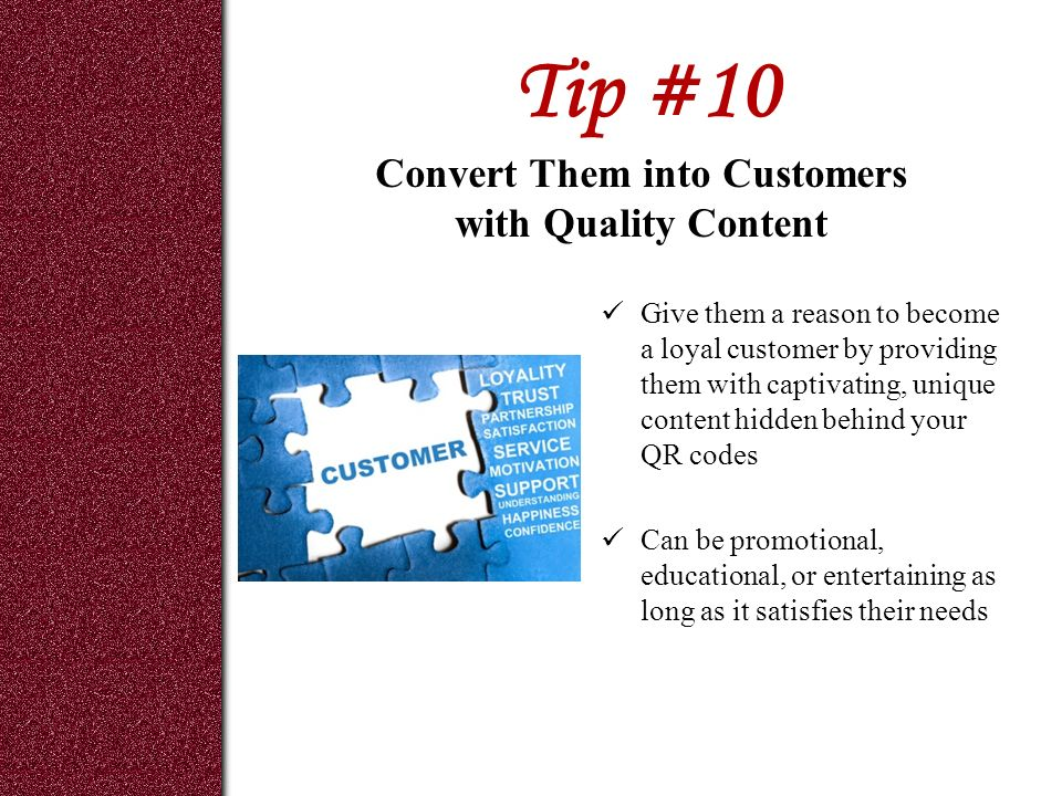 Tip #10 Give them a reason to become a loyal customer by providing them with captivating, unique content hidden behind your QR codes Can be promotional, educational, or entertaining as long as it satisfies their needs Convert Them into Customers with Quality Content