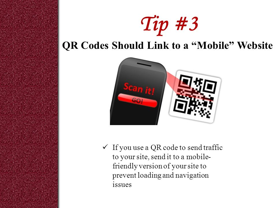 Tip #3 If you use a QR code to send traffic to your site, send it to a mobile- friendly version of your site to prevent loading and navigation issues