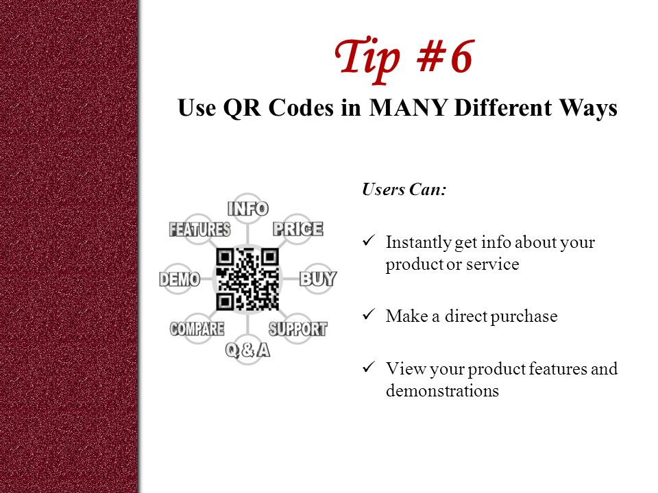 Tip #6 Users Can: Instantly get info about your product or service Make a direct purchase View your product features and demonstrations Use QR Codes in MANY Different Ways