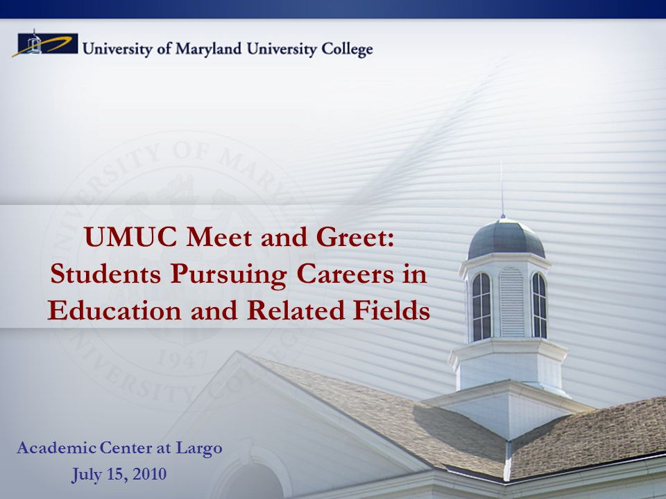 UMUC Meet and Greet: Students Pursuing Careers in Education and Related Fields Academic Center at Largo July 15, 2010