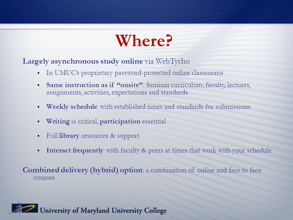 Where? Largely asynchronous study online via WebTycho In UMUCs proprietary password-protected online classrooms Same instruction as if onsite: Seminar