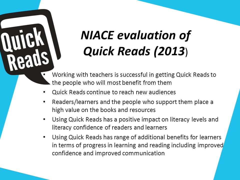 NIACE evaluation of Quick Reads (2013 ) Working with teachers is successful in getting Quick Reads to the people who will most benefit from them Quick Reads continue to reach new audiences Readers/learners and the people who support them place a high value on the books and resources Using Quick Reads has a positive impact on literacy levels and literacy confidence of readers and learners Using Quick Reads has range of additional benefits for learners in terms of progress in learning and reading including improved confidence and improved communication