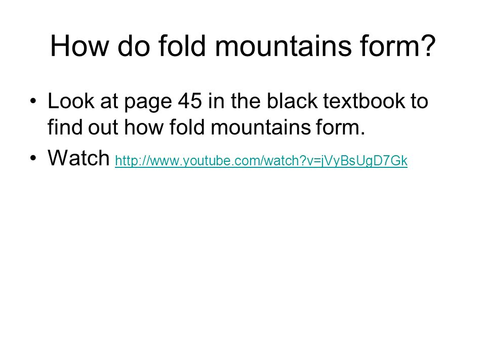 How do fold mountains form? Look at page 45 in the black textbook to find out how fold mountains form. Watch http://www.youtube.com/watch?v=jVyBsUgD7G