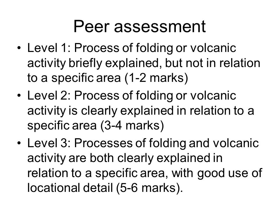 Peer assessment Level 1: Process of folding or volcanic activity briefly explained, but not in relation to a specific area (1-2 marks) Level 2: Proces