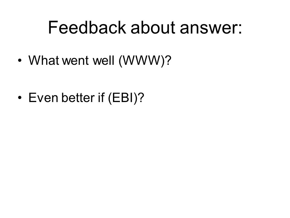 Feedback about answer: What went well (WWW)? Even better if (EBI)?