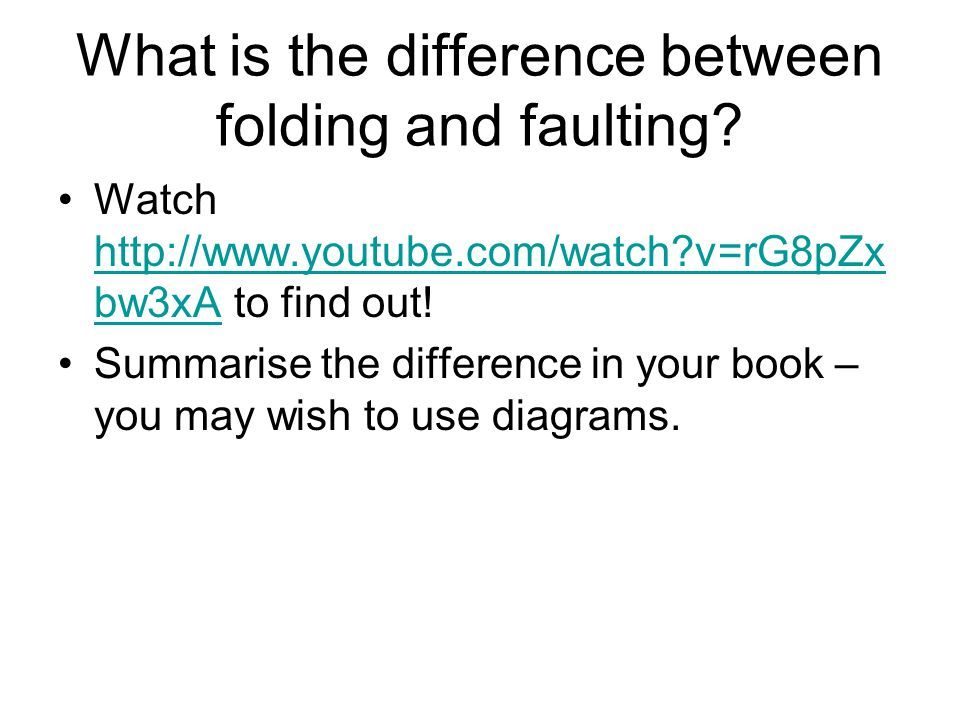 What is the difference between folding and faulting? Watch http://www.youtube.com/watch?v=rG8pZx bw3xA to find out! http://www.youtube.com/watch?v=rG8